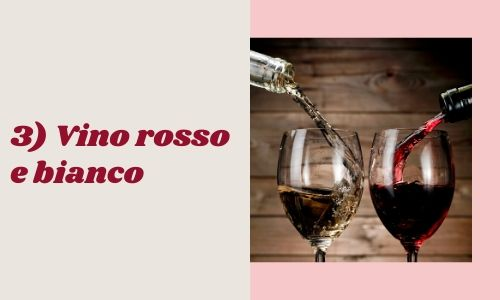3) Vino rosso e bianco
