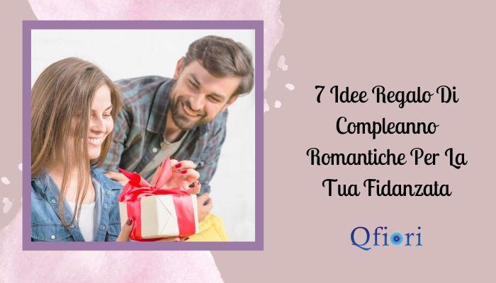 7 Idee Regalo Di Compleanno Romantiche Per La Tua Fidanzata