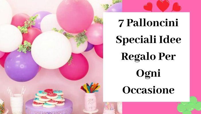 7 Palloncini Speciali Idee Regalo Per Ogni Occasione