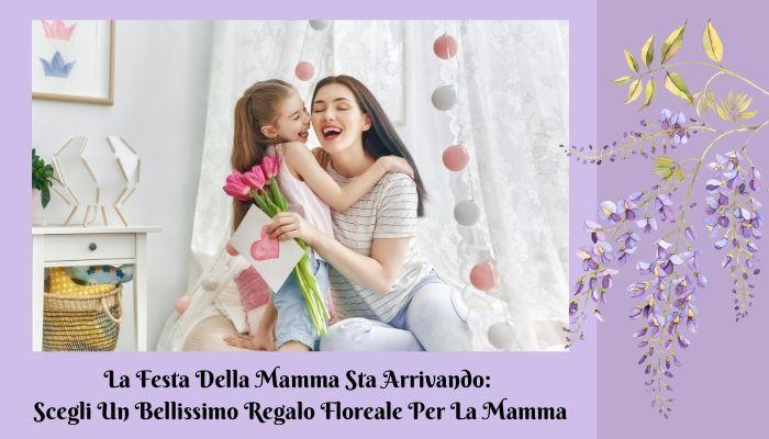 La Festa Della Mamma Sta Arrivando: Scegli Un Bellissimo Regalo Floreale Per La Mamma