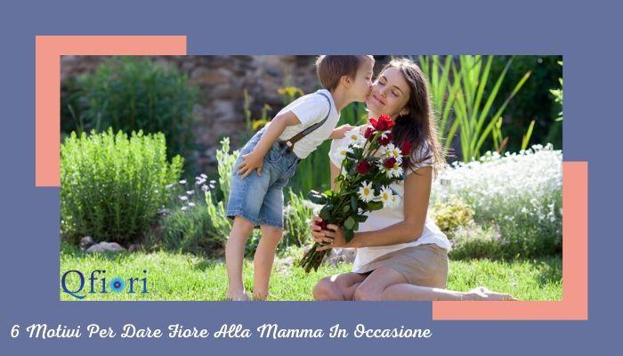 6 Motivi Per Dare Fiore Alla Mamma In Occasione