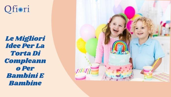 Le Migliori Idee Per La Torta Di Compleanno Per Bambini E Bambine