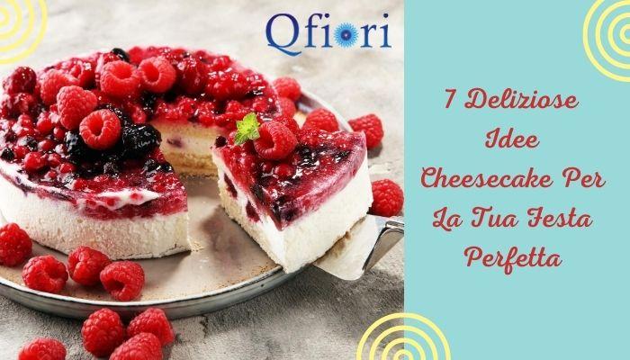 7 Deliziose Idee Cheesecake Per La Tua Festa Perfetta