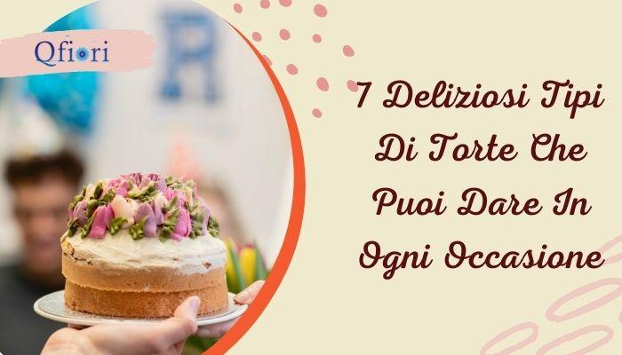 8 deliziosi tipi di torte che puoi dare in ogni occasione