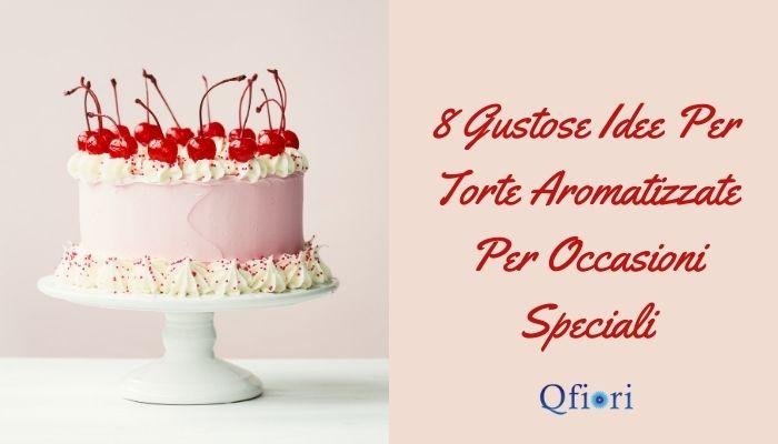 8 Gustose Idee Per Torte Aromatizzate Per Occasioni Speciali