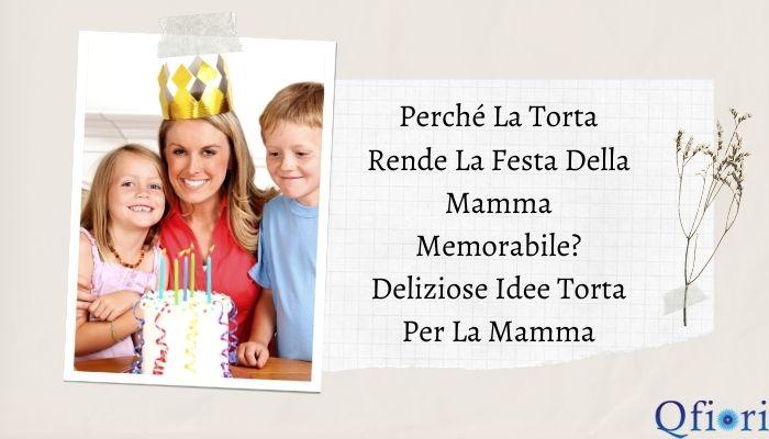 Perché la torta rende la festa della mamma memorabile? Deliziose idee torta per la mamma