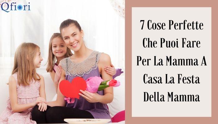 7 Cose Perfette Che Puoi Fare Per La Mamma A Casa La Festa Della Mamma