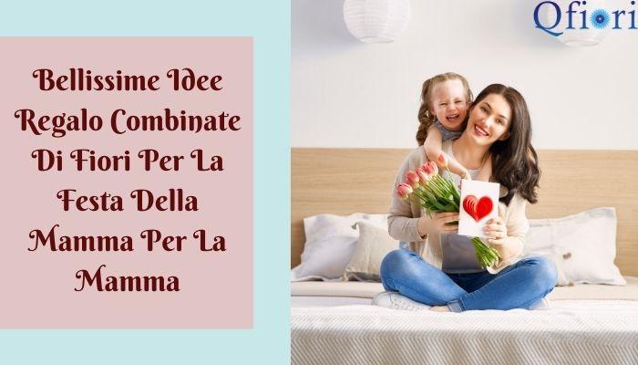 Bellissime Idee Regalo Combinate Di Fiori Per La Festa Della Mamma Per La Mamma
