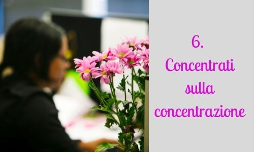 6. Concentrati sulla concentrazione